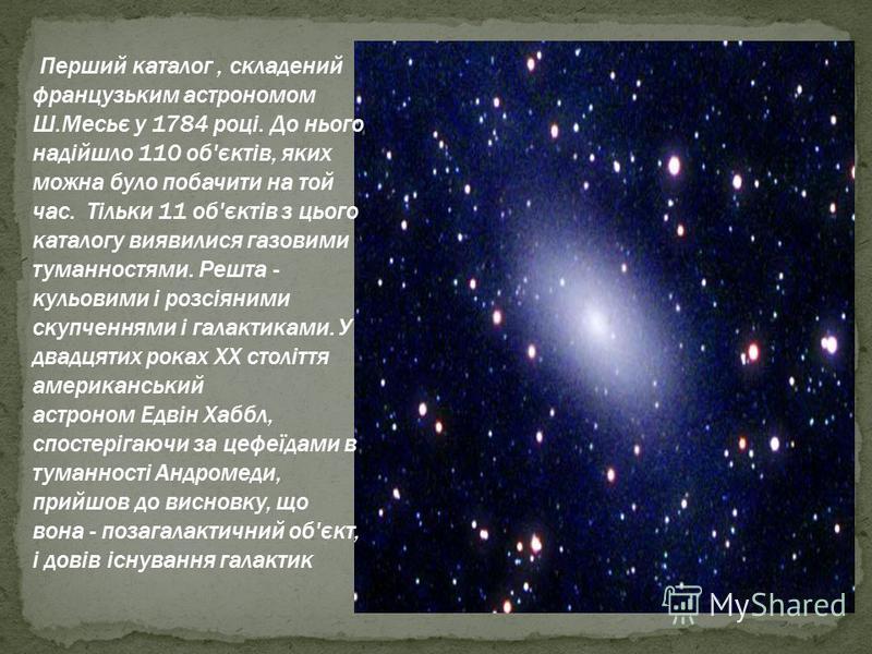 Перший каталог, складений французьким астрономом Ш.Месьє у 1784 році. До нього надійшло 110 об'єктів, яких можна було побачити на той час. Тільки 11 об'єктів з цього каталогу виявилися газовими туманностями. Решта - кульовими і розсіяними скупченнями