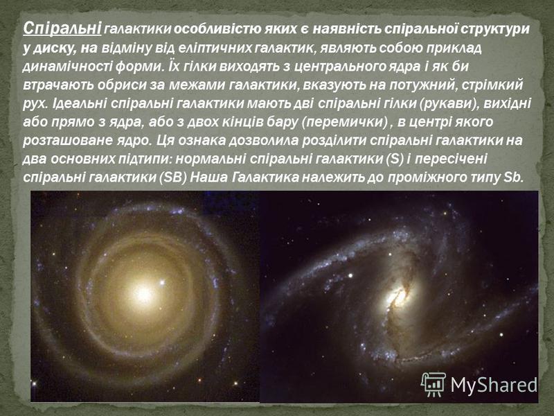 Спіральні галактики особливістю яких є наявність спіральної структури у диску, на відміну від еліптичних галактик, являють собою приклад динамічності форми. Їх гілки виходять з центрального ядра і як би втрачають обриси за межами галактики, вказують