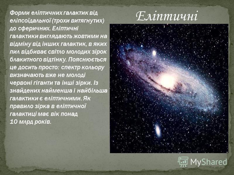 Форми еліптичних галактик від еліпсоїдальної (трохи витягнутих) до сферичних. Еліптичні галактики виглядають жовтими на відміну від інших галактик, в яких пил відбиває світло молодих зірок блакитного відтінку. Пояснюється це досить просто: спектр кол