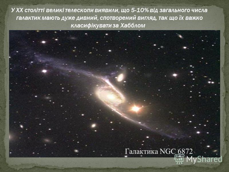 У XX столітті великі телескопи виявили, що 5-10% від загального числа галактик мають дуже дивний, спотворений вигляд, так що їх важко класифікувати за Хабблом Галактика NGC 6872