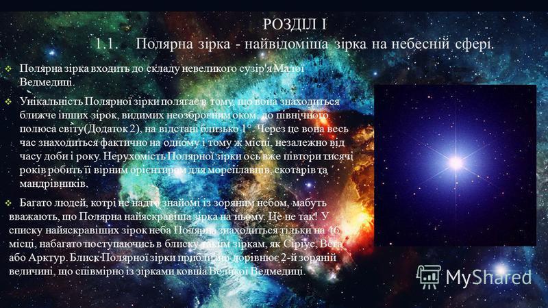 РОЗДІЛ І 1.1.Полярна зірка - найвідоміша зірка на небесній сфері. Полярна зірка входить до складу невеликого сузір'я Малої Ведмедиці. Унікальність Полярної зірки полягає в тому, що вона знаходиться ближче інших зірок, видимих неозброєним оком, до пів