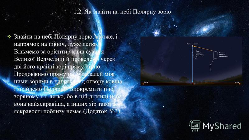 1.2. Як знайти на небі Полярну зорю Знайти на небі Полярну зорю, а отже, і напрямок на північ, дуже легко. Візьмемо за орієнтир ківш сузіря Великої Ведмедиці й проведемо через дві його крайні зорі пряму лінію. Продовжимо пряму на 5 віддалей між цими
