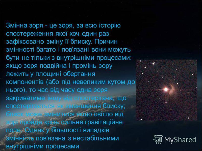 Змінна зоря - це зоря, за всю історію спостереження якої хоч один раз зафіксовано зміну її блиску. Причин змінності багато і пов'язані вони можуть бути не тільки з внутрішніми процесами: якщо зоря подвійна і промінь зору лежить у площині обертання ко