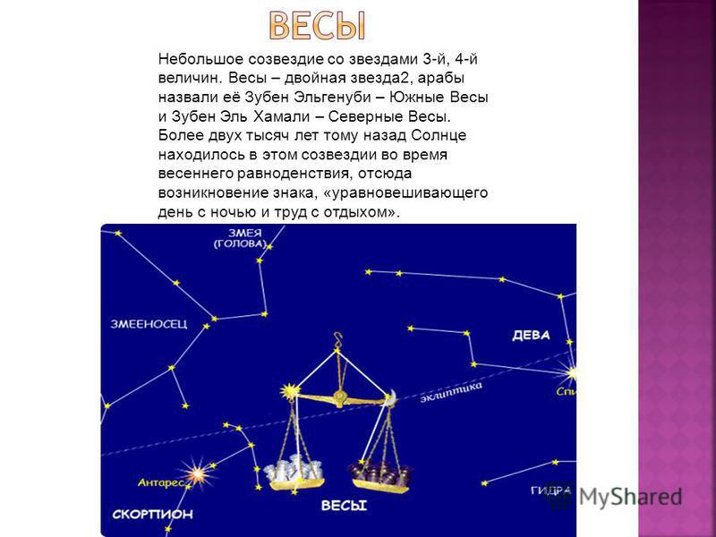 Небольшое созвездие со звездами 3-й, 4-й величин. Весы – двойная звезда 2, арабы назвали её Зубен Эльгенуби – Южные Весы и Зубен Эль Хамали – Северные Весы. Более двух тысяч лет тому назад Солнце находилось в этом созвездии во время весеннего равноде