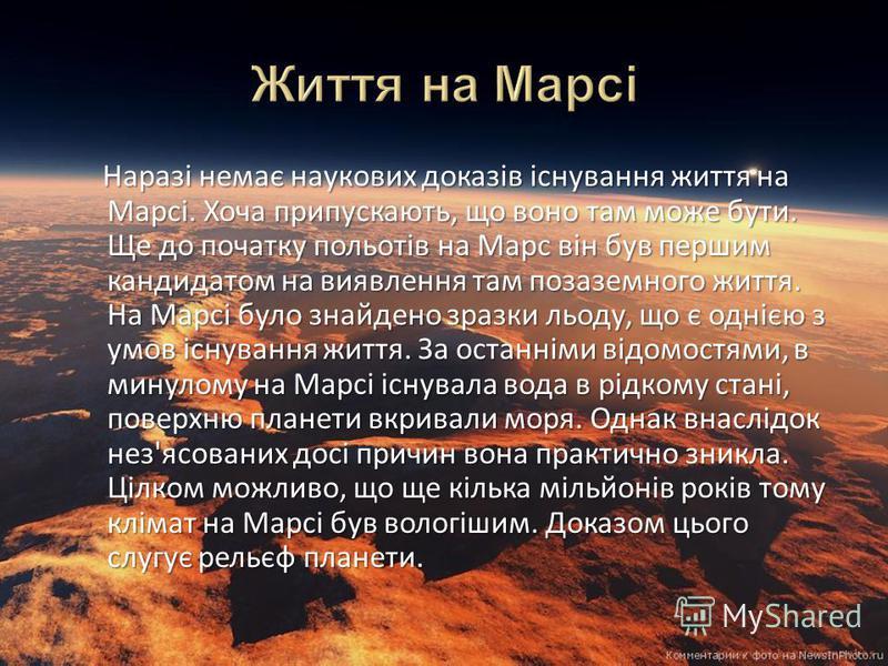 Наразі немає наукових доказів існування життя на Марсі. Хоча припускають, що воно там може бути. Ще до початку польотів на Марс він був першим кандидатом на виявлення там позаземного життя. На Марсі було знайдено зразки льоду, що є однією з умов існу