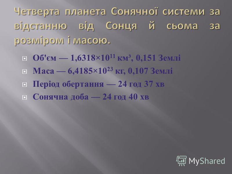 Об ' єм 1,6318×10 11 км ³, 0,151 Землі Маса 6,4185×10 23 кг, 0,107 Землі Період обертання 24 год 37 хв Сонячна доба 24 год 40 хв