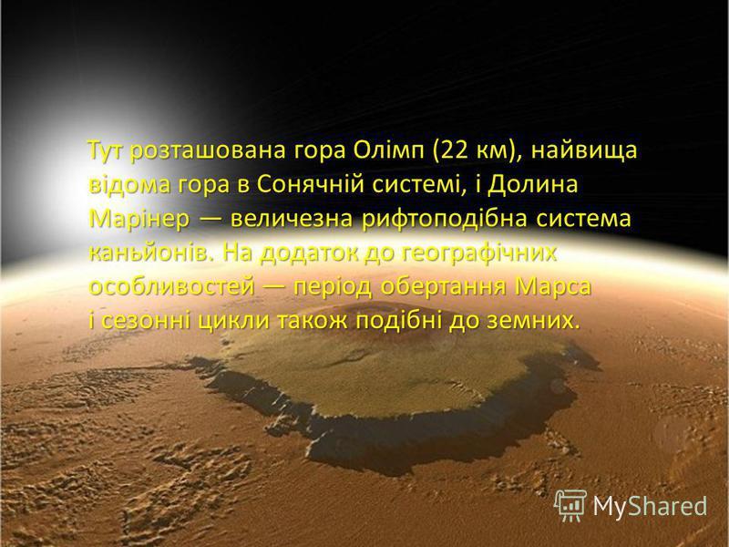 Тут розташована гора Олімп (22 км), найвища відома гора в Сонячній системі, і Долина Марінер величезна рифтоподібна система каньйонів. На додаток до географічних особливостей період обертання Марса і сезонні цикли також подібні до земних. Тут розташо