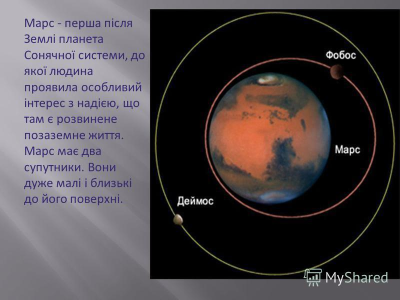 Марс - перша після Землі планета Сонячної системи, до якої людина проявила особливий інтерес з надією, що там є розвинене позаземне життя. Марс має два супутники. Вони дуже малі і близькі до його поверхні.