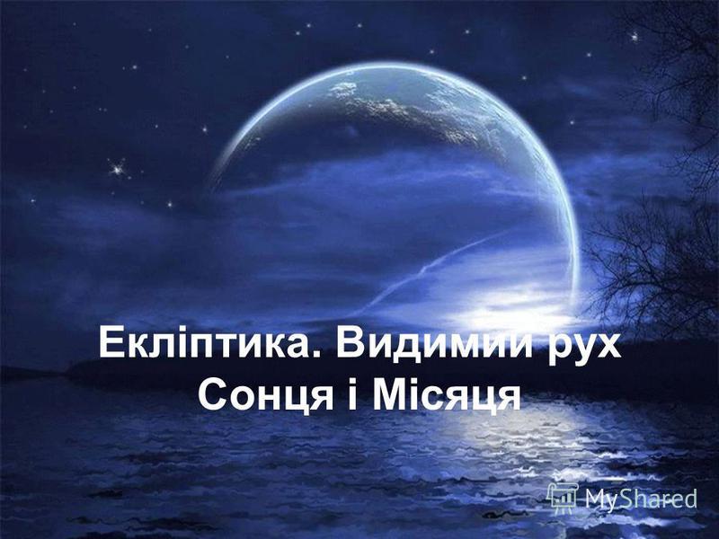 Екліптика. Видимий рух Сонця і Місяця