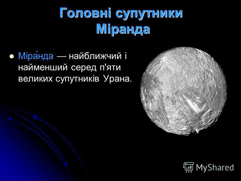 Головні супутники Міранда Міра́нда найближчий і найменший серед п'яти великих супутників Урана.