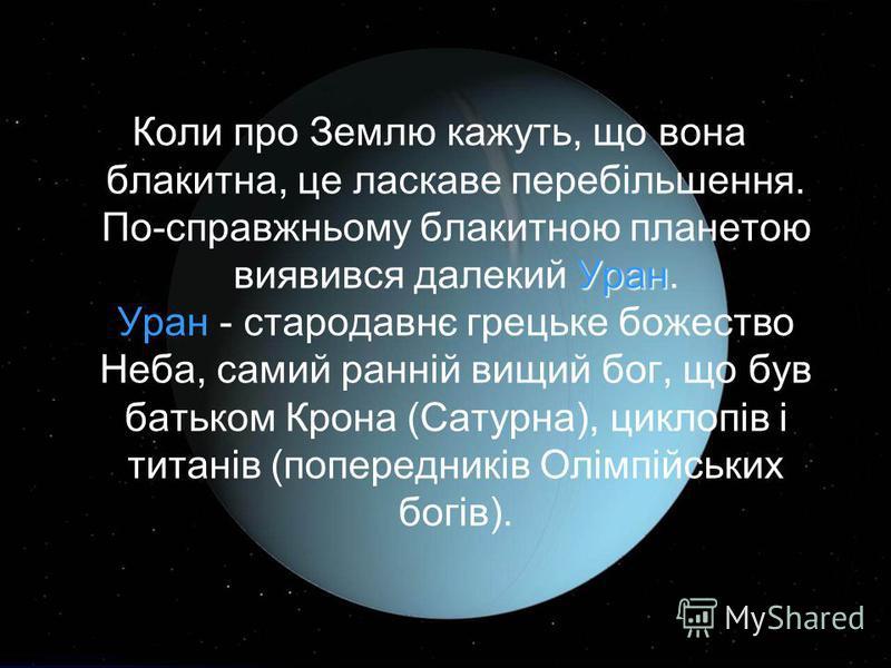 Уран Коли про Землю кажуть, що вона блакитна, це ласкаве перебільшення. По-справжньому блакитною планетою виявився далекий Уран. Уран - стародавнє грецьке божество Неба, самий ранній вищий бог, що був батьком Крона (Сатурна), циклопів і титанів (попе