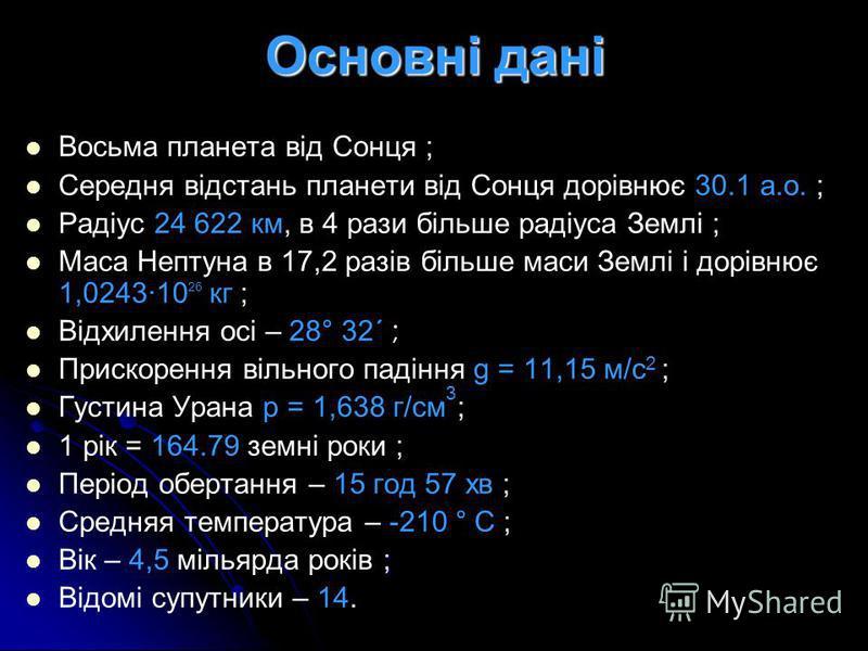 Основні дані Восьма планета від Сонця ; Середня відстань планети від Сонця дорівнює 30.1 а.о. ; Радіус 24 622 км, в 4 рази більше радіуса Землі ; Маса Нептуна в 17,2 разів більше маси Землі і дорівнює 1,0243·10 26 кг ; Відхилення осі – 28° 32´ ; Прис
