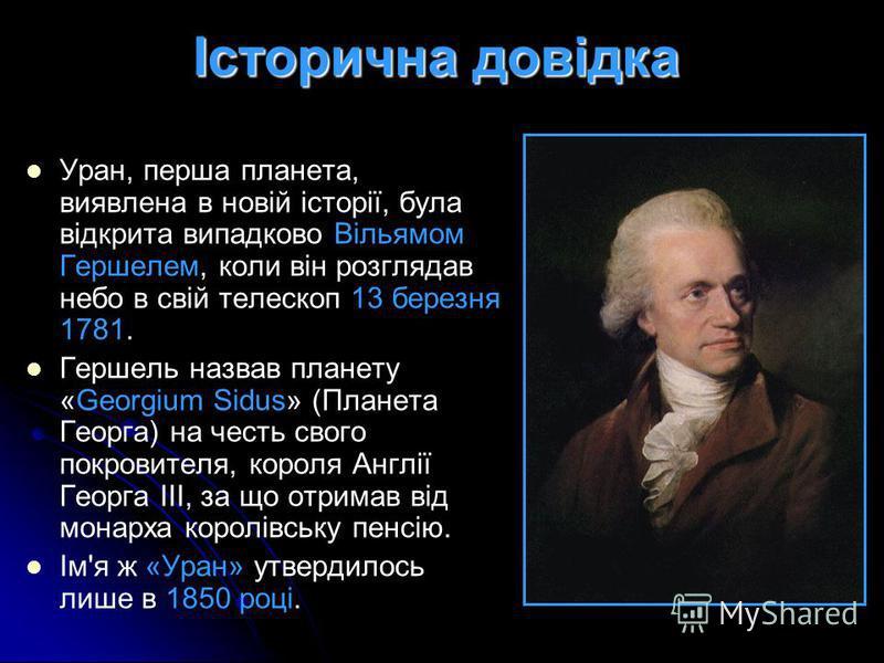 Історична довідка Уран, перша планета, виявлена в новій історії, була відкрита випадково Вільямом Гершелем, коли він розглядав небо в свій телескоп 13 березня 1781. Гершель назвав планету «Georgium Sidus» (Планета Георга) на честь свого покровителя,