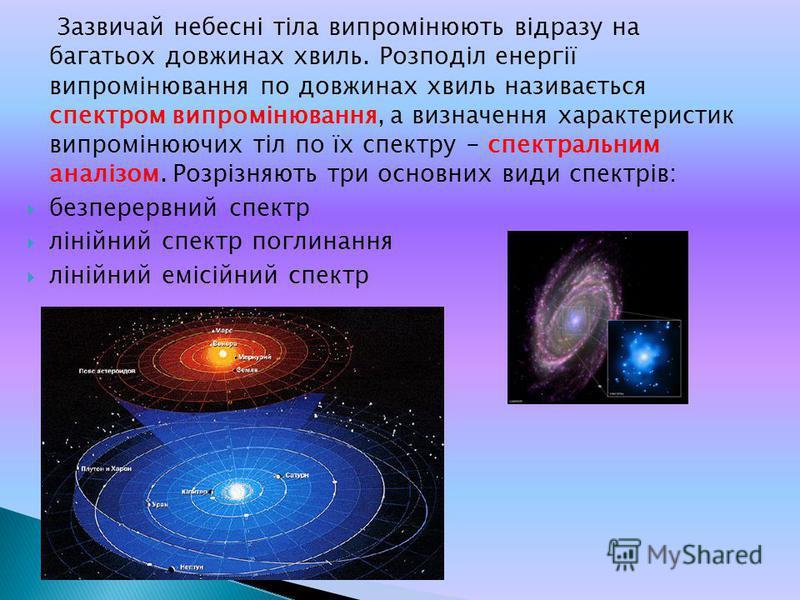 Зазвичай небесні тіла випромінюють відразу на багатьох довжинах хвиль. Розподіл енергії випромінювання по довжинах хвиль називається спектром випромінювання, а визначення характеристик випромінюючих тіл по їх спектру - спектральним аналізом. Розрізня