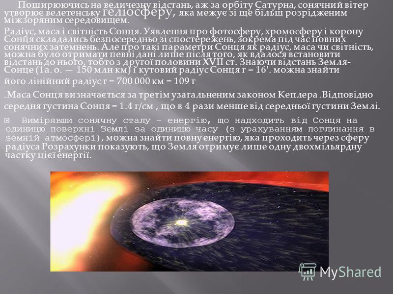 Поширюючись на величезну відстань, аж за орбіту Сатурна, сонячний вітер утворює велетенську геліосферу, яка межує зі ще більш розрідженим міжзоряним середовищем. Радіус, маса і світність Сонця. Уявлення про фотосферу, хромосферу і корону Сонця склада