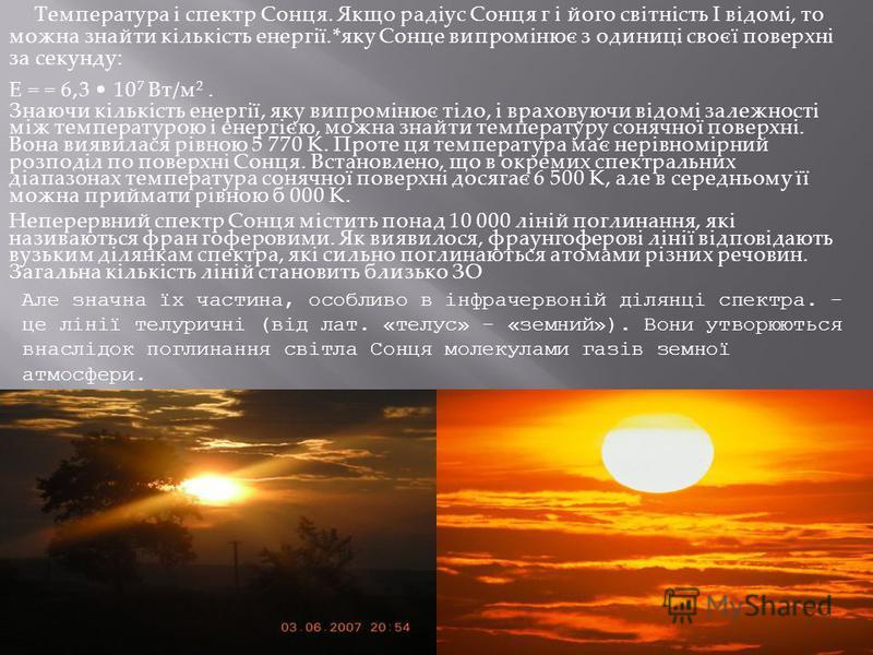 Температура і спектр Сонця. Якщо радіус Сонця г і його світність І відомі, то можна знайти кількість енергії.*яку Сонце випромінює з одиниці своєї поверхні за секунду: Е = = 6,3 10 7 Вт/м 2. Знаючи кількість енергії, яку випромінює тіло, і враховуючи