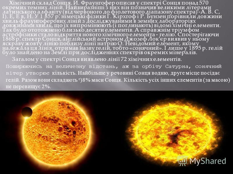 Хімічний склад Сонця. Й. Фраунгофер описав у спектрі Сонця понад 570 окремих темних ліній. Найвиразніші з них він позначив великими літерами латинського алфавіту (від червоного до фіолетового діапазону спектра) -А. В. С, І). Е, Е в, Н. У 1 857 р. нім