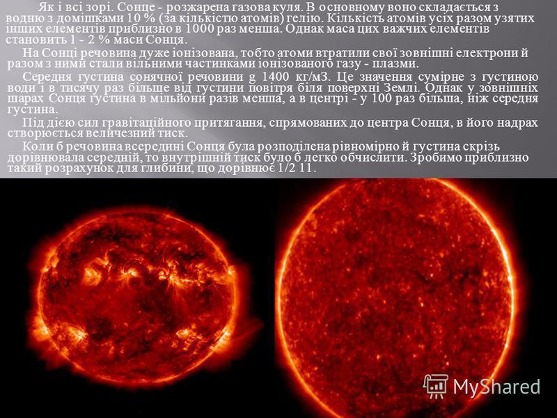Як і всі зорі. Сонце - розжарена газова куля. В основному воно складається з водню з домішками 10 % ( за кількістю атомів ) гелію. Кількість атомів усіх разом узятих інших елементів приблизно в 1000 раз менша. Однак маса цих важчих елементів становит
