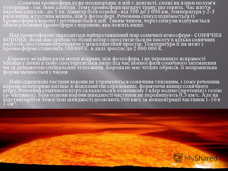 Сонячна хромосфера дуже неоднорідна : в ній є довгасті, схожі на язики полум ' я утворення - так звані спікули. Тому хромосфера нагадує траву, що горить. Час життя окремої спікули - до 5 хв. діаметр біля основи - від 500 до 3 000 км, температура у 2-
