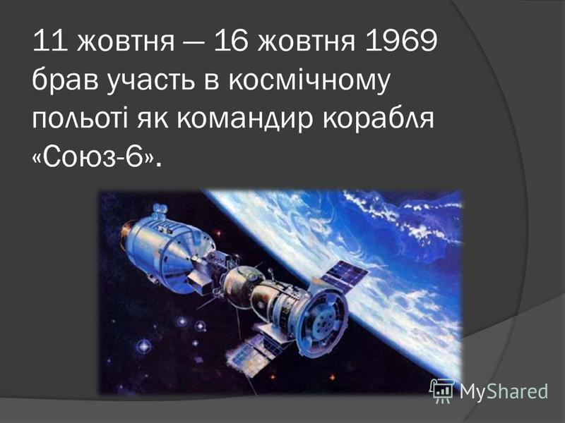11 жовтня 16 жовтня 1969 брав участь в космічному польоті як командир корабля «Союз-6».