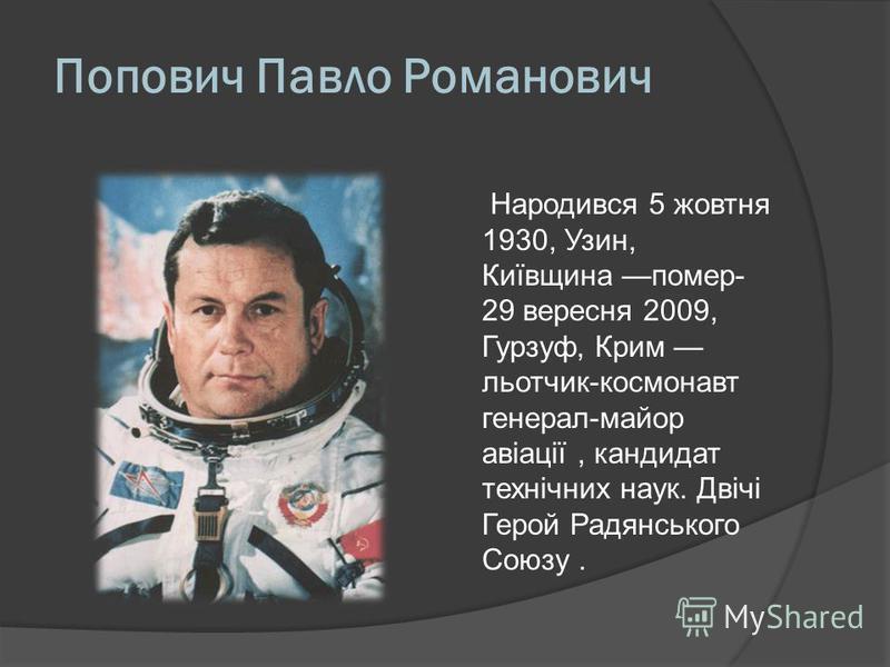Попович Павло Романович Народився 5 жовтня 1930, Узин, Київщина помер- 29 вересня 2009, Гурзуф, Крим льотчик-космонавт генерал-майор авіації, кандидат технічних наук. Двічі Герой Радянського Союзу.