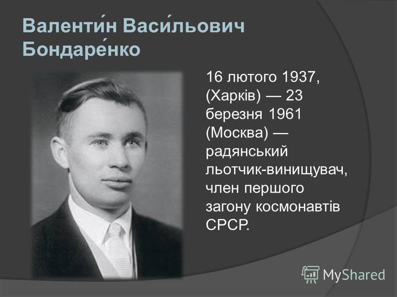Валентин Васильович Бондаренко 16 лютого 1937, (Харків) 23 березня 1961 (Москва) радянський льотчик-винищувач, член першого загону космонавтів СРСР.