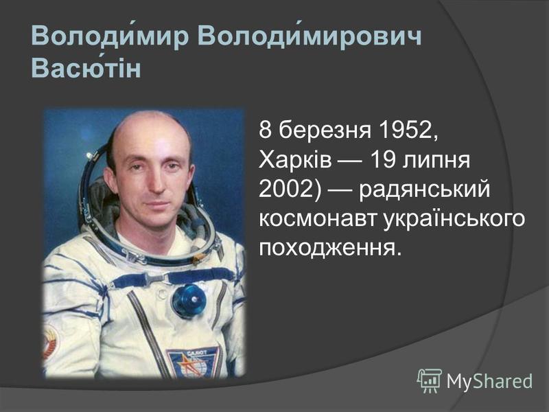 Володимир Володимирович Васютін 8 березня 1952, Харків 19 липня 2002) радянський космонавт українського походження.