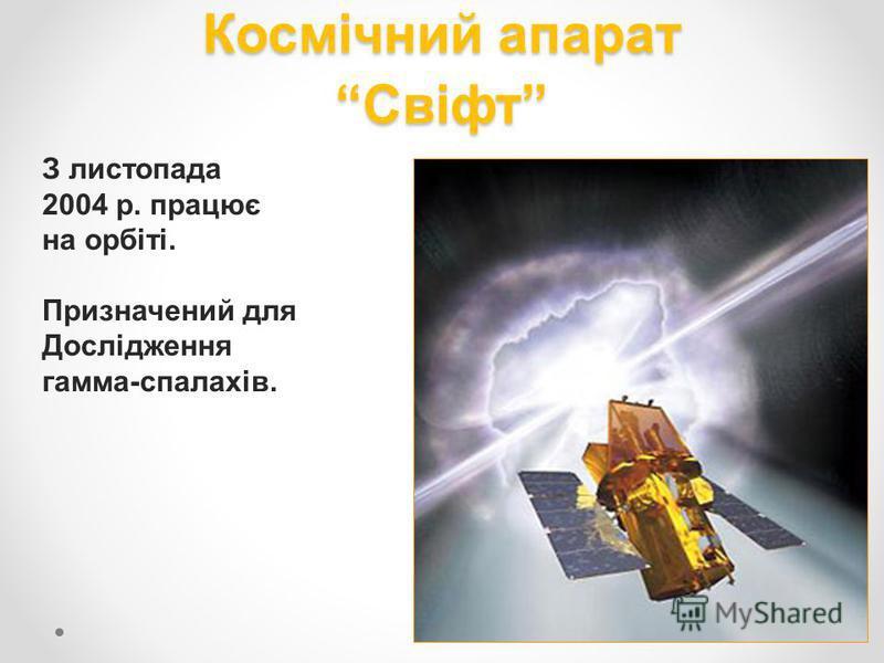 Космічний апарат Свіфт З листопада 2004 р. працює на орбіті. Призначений для Дослідження гамма-спалахів.