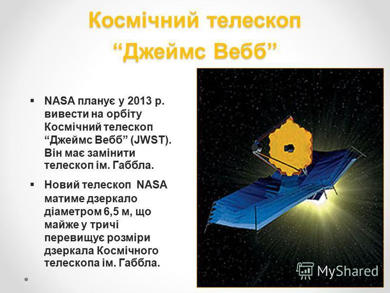 Космічний телескоп Джеймс Вебб NASA планує у 2013 р. вивести на орбіту Космічний телескопДжеймс Вебб (JWST). Він має замінити телескоп ім. Габбла. Новий телескоп NASA матиме дзеркало діаметром 6,5 м, що майже у тричі перевищує розміри дзеркала Косміч
