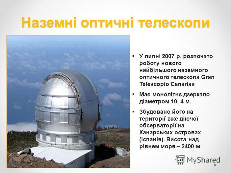 Наземні оптичні телескопи У липні 2007 р. розпочато роботу нового найбільшого наземного оптичного телескопа Gran Telescopio Canarias Має монолітнє дзеркало діаметром 10, 4 м. Збудовано його на території вже діючої обсерваторії на Канарських островах