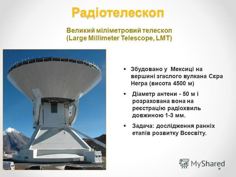 Радіотелескоп Великий міліметровий телескоп (Large Millimeter Telescope, LМT) Збудовано у Мексиці на вершині згаслого вулкана Сєра Негра (висота 4500 м) Діаметр антени - 50 м і розрахована вона на реєстрацію радіохвиль довжиною 1-3 мм. Задача: дослід