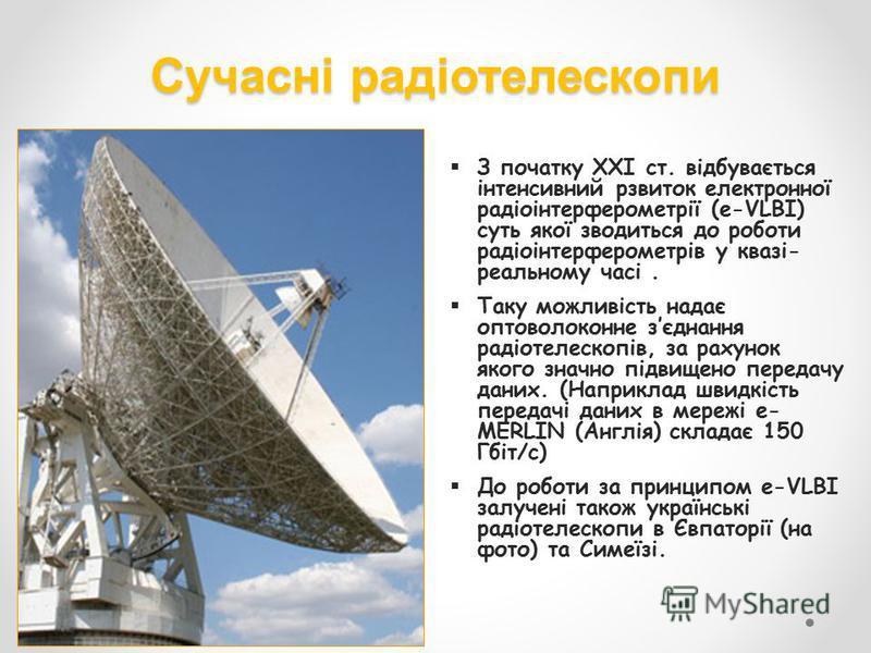 Сучасні радіотелескопи З початку ХХІ ст. відбувається інтенсивний рзвиток електронної радіоінтерферометрії (e-VLBI) суть якої зводиться до роботи радіоінтерферометрів у квазі- реальному часі. Таку можливість надає оптоволоконне зєднання радіотелескоп