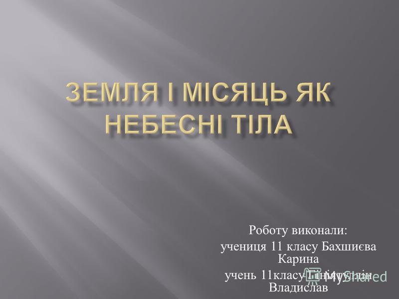 Роботу виконали : учениця 11 класу Бахшиєва Карина учень 11 класу Гініятуллін Владислав