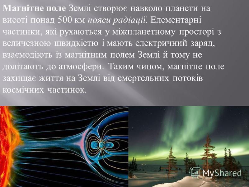Магнітне поле Землі створює навколо планети на висоті понад 500 км пояси радіації. Елементарні частинки, які рухаються у міжпланетному просторі з величезною швидкістю і мають електричний заряд, взаємодіють із магнітним полем Землі й тому не долітають