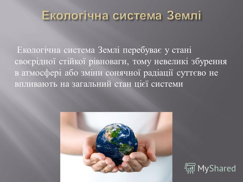 Екологічна система Землі перебуває у стані своєрідної стійкої рівноваги, тому невеликі збурення в атмосфері або зміни сонячної радіації суттєво не впливають на загальний стан цієї системи