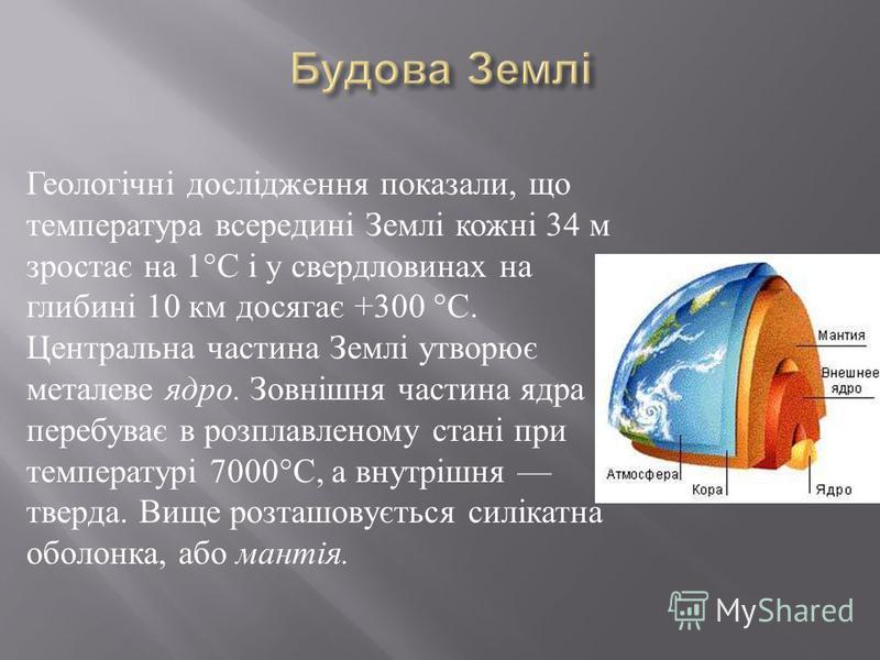 Геологічні дослідження показали, що температура всередині Землі кожні 34 м зростає на 1° С і у свердловинах на глибині 10 км досягає +300 ° С. Центральна частина Землі утворює металеве ядро. Зовнішня частина ядра перебуває в розплавленому стані при т