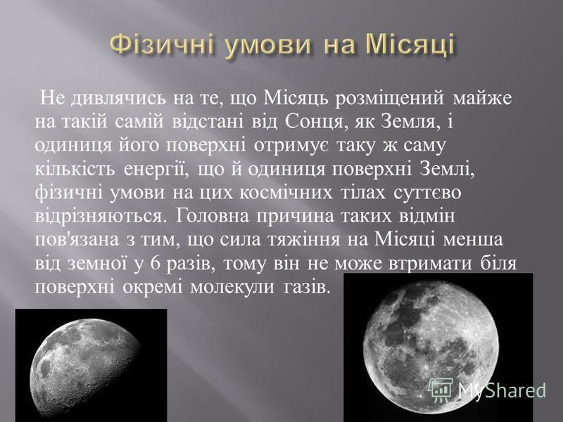 Не дивлячись на те, що Місяць розміщений майже на такій самій відстані від Сонця, як Земля, і одиниця його поверхні отримує таку ж саму кількість енергії, що й одиниця поверхні Землі, фізичні умови на цих космічних тілах суттєво відрізняються. Головн