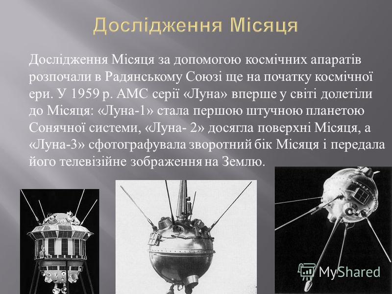 Дослідження Місяця за допомогою космічних апаратів розпочали в Радянському Союзі ще на початку космічної ери. У 1959 р. АМС серії « Луна » вперше у світі долетіли до Місяця : « Луна -1» стала першою штучною планетою Сонячної системи, « Луна - 2» дося