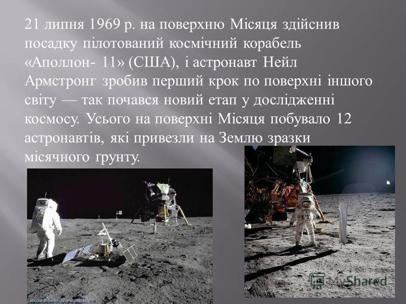 21 липня 1969 р. на поверхню Місяця здійснив посадку пілотований космічний корабель « Аполлон - 11» ( США ), і астронавт Нейл Армстронг зробив перший крок по поверхні іншого світу так почався новий етап у дослідженні космосу. Усього на поверхні Місяц