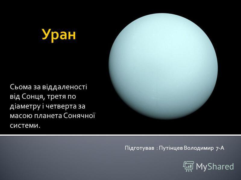 Сьома за віддаленості від Сонця, третя по діаметру і четверта за масою планета Сонячної системи. Підготував : Путінцев Володимир 7-А