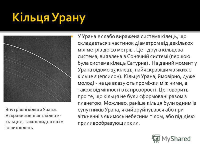 У Урана є слабо виражена система кілець, що складається з частинок діаметром від декількох міліметрів до 10 метрів. Це - друга кільцева система, виявлена в Сонячній системі (першою була система кілець Сатурна). На даний момент у Урана відомо 13 кілец