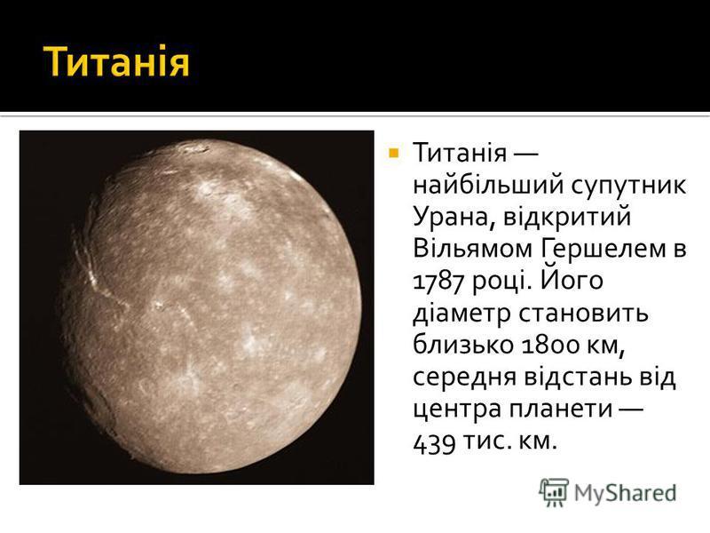 Титанія найбільший супутник Урана, відкритий Вільямом Гершелем в 1787 році. Його діаметр становить близько 1800 км, середня відстань від центра планети 439 тис. км.