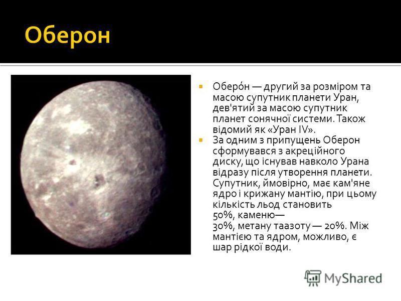 Оберо́н другий за розміром та масою супутник планети Уран, дев'ятий за масою супутник планет сонячної системи. Також відомий як «Уран IV». За одним з припущень Оберон сформувався з акреційного диску, що існував навколо Урана відразу після утворення п