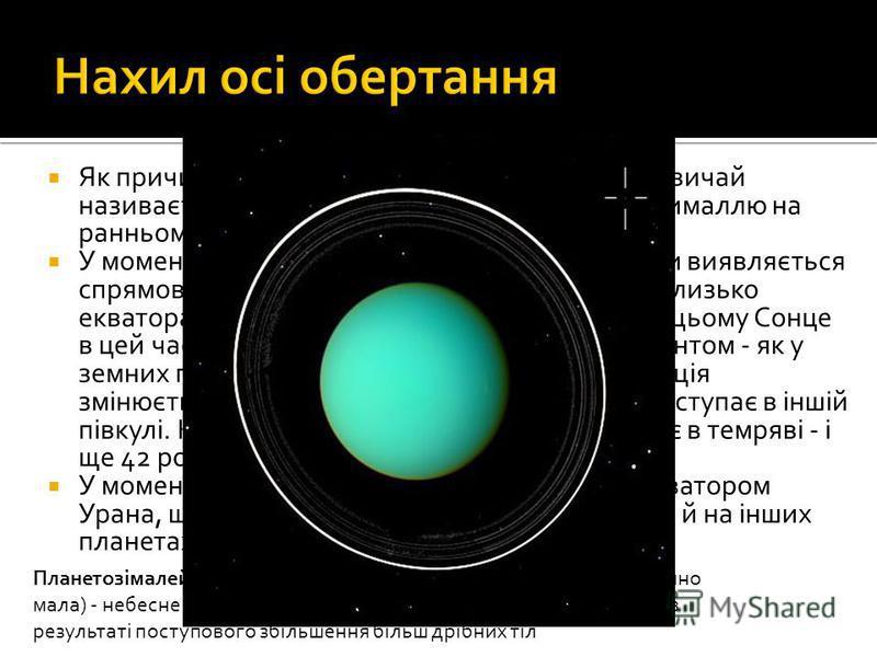 Як причину такого аномального обертання зазвичай називається зіткнення Урана з іншою планетезималлю на ранньому етапі його формування. У моменти сонцестоянь один з полюсів планети виявляється спрямованим на Сонце. Тільки вузька смужка близько екватор