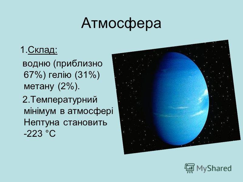 Атмосфера 1.Склад: водню (приблизно 67%) гелію (31%) метану (2%). 2.Температурний мінімум в атмосфері Нептуна становить -223 °C