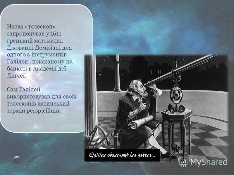 Назва «телескоп» запропонував у 1611 грецький математик Джованні Демізіані для одного з інструментів Галілея, показаному на банкеті в Академії деї Лінчеї. Сам Галілей використовував для своїх телескопів латинський термін perspicillum.