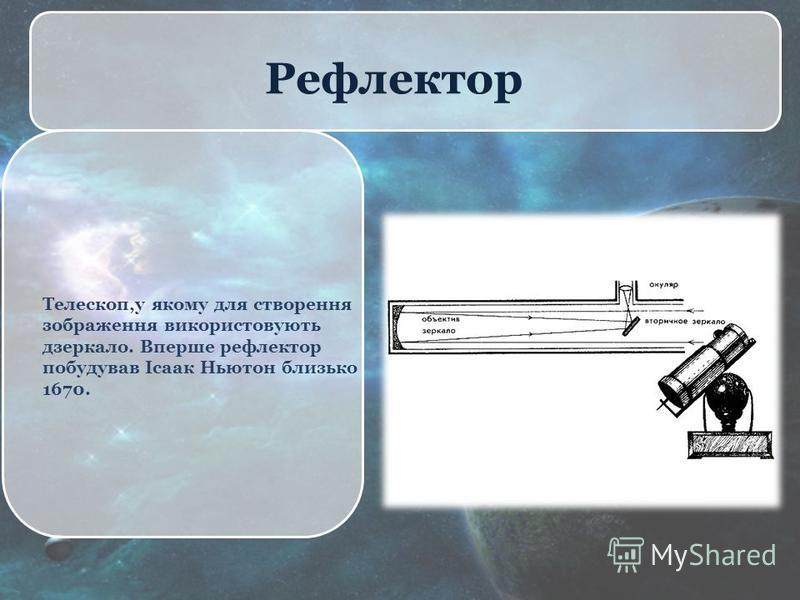 Рефлектор Телескоп,у якому для створення зображення використовують дзеркало. Вперше рефлектор побудував Ісаак Ньютон близько 1670.