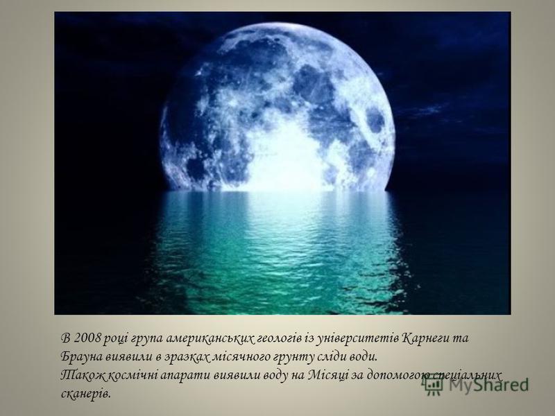 В 2008 році група американських геологів із університетів Карнеги та Брауна виявили в зразках місячного грунту сліди води. Також космічні апарати виявили воду на Місяці за допомогою спеціальних сканерів.