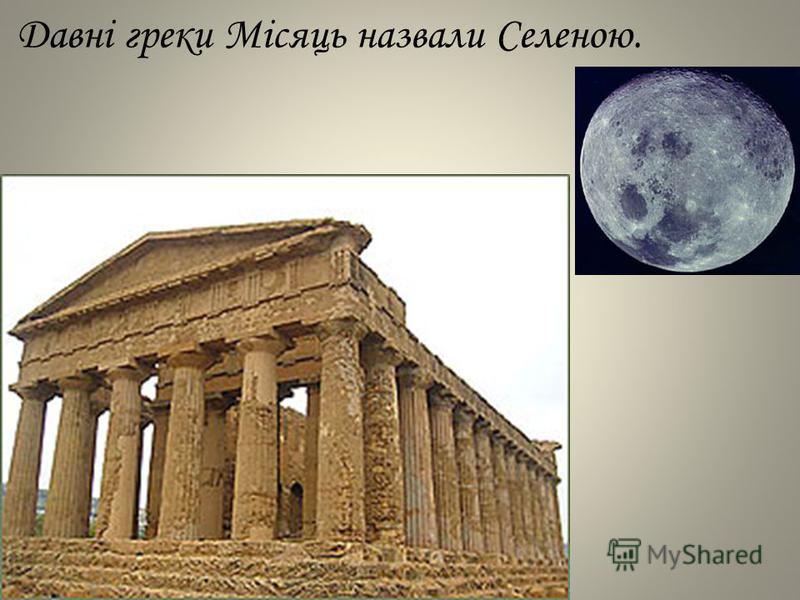 Давні греки Місяць назвали Селеною.