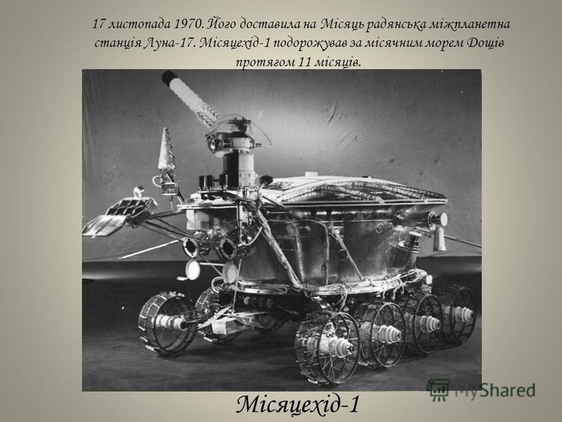 17 листопада 1970. Його доставила на Місяць радянська міжпланетна станція Луна-17. Місяцехід-1 подорожував за місячним морем Дощів протягом 11 місяців. Місяцехід-1